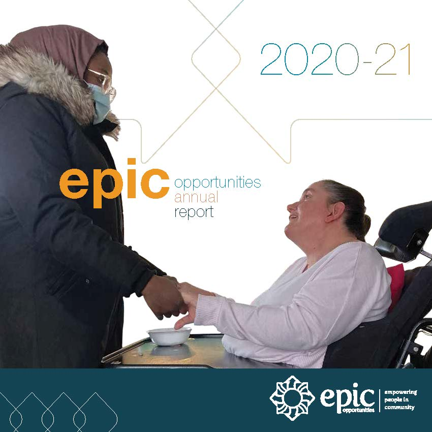 Cover of the 2020-21 Epic Opportunities Annual Report. The featured image is of a support worker wearing a mask holding the hands of a woman she is supporting. The woman supported is in a wheelchair and looking up at the support worker with a smile.